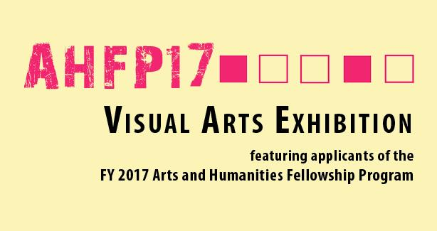 Visual Arts Exhibition featuring applicants of 2017 Arts and Humanities Fellowship Program